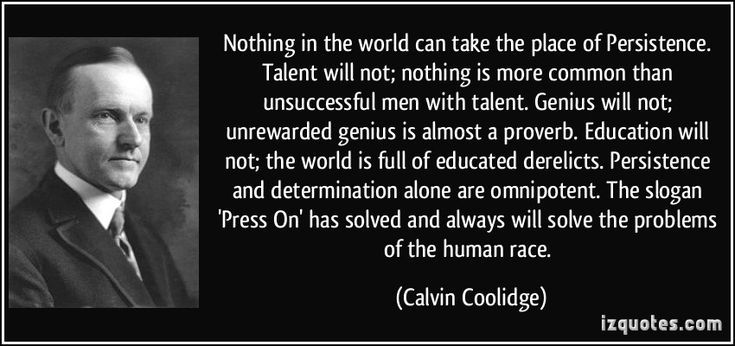 Nothing in the world can take the place of Persistence. Talent will not; nothing is more common than unsuccessful men with talent. Genius will not; unrewarded genius is almost a proverb. Education will not; the world is full of educated derelicts. Persistence and determination alone are omnipotent. The slogan 'Press On' has solved and always will solve the problems of the human race. (Calvin Coolidge) #quotes #quote #quotations #CalvinCoolidge