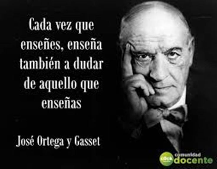 Every time you teach teaches to doubt what you teach - Jose Ortega y Gasset