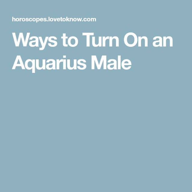 Ways to Turn On an Aquarius Male