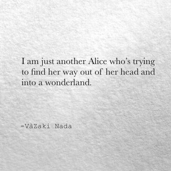 I'm just another Alice who's trying to find her way out of her head and into a wonderland.