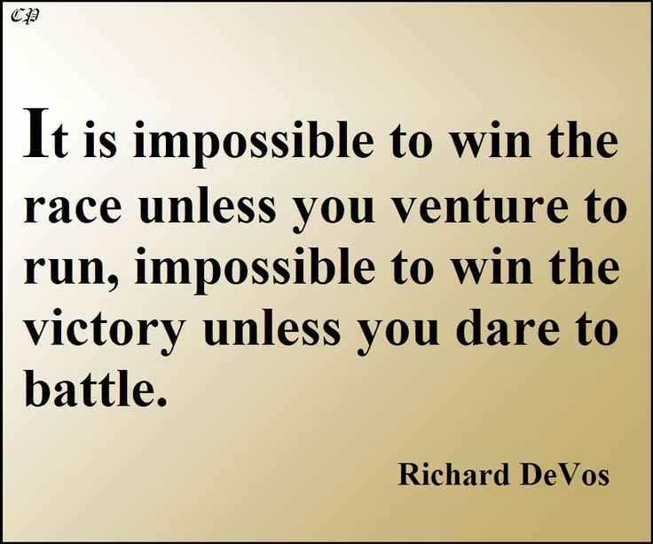 """It is impossible to win the race unless you venture to run, impossible to win the victory unless you dare to battle."" -  Richard DeVos"