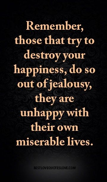 Remember, those that try to destroy your happiness, do so out of jealousy, they are unhappy with their own miserable lives.