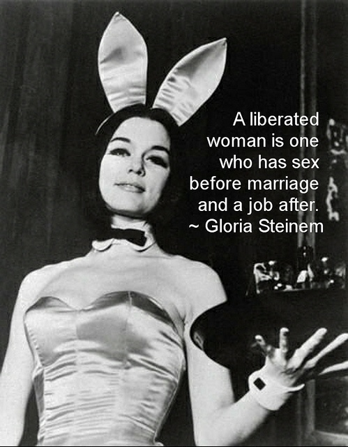 """HA! """"A liberated woman is one who has sex before marriage and a job after."""" ~ Gloria Steinem"""