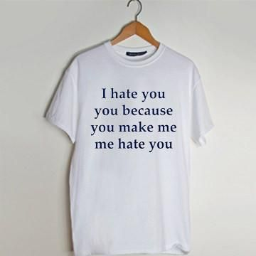 i hate you because you make me hate you T shirt