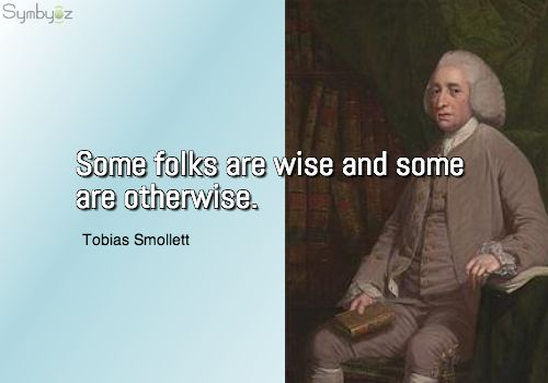 Some folks are wise and some are otherwise. ~ Tobias Smollett