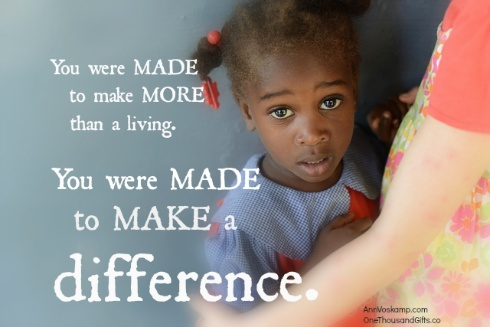 You were made to make more than a living. You were made to make a difference.  ~Ann Voskamp