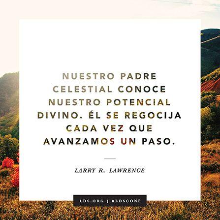"""""""Nuestro Padre Celestial conoce nuestro potencial divino. Él se regocija cada vez que avanzamos un paso"""". —Élder Larry R. Lawrence"""