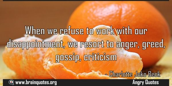 When we refuse to work with our disappointment we resort to anger greed gossip Meaning  When we refuse to work with our disappointment we resort to anger greed gossip criticism  For more #brainquotes http://ift.tt/28SuTT3  The post When we refuse to work with our disappointment we resort to anger greed gossip Meaning appeared first on Brain Quotes.  http://ift.tt/2lY4MOh