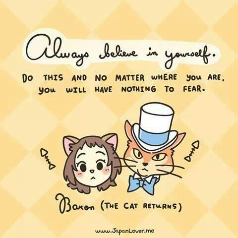 """Always believe in yourself. Do this and no matter where you are, you will have nothing to fear."" - Baron (The Cat Returns)"