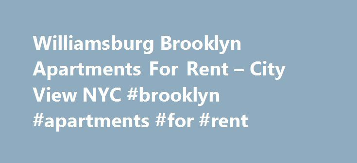 Williamsburg Brooklyn Apartments For Rent – City View NYC #brooklyn #apartments #for #rent http://apartments.remmont.com/williamsburg-brooklyn-apartments-for-rent-city-view-nyc-brooklyn-apartments-for-rent/  #apartments for rent in brooklyn # I had slight issues with my credit rating and Idy was extremely helpful in trying to get me approved. Very nice service. Would definitely recommend. We were a bit apprehensive before embarking on another apartment hunting expedition. But with City View…
