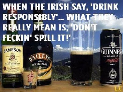 "When the Irish say ""Drink responsibly"" what they really mean is ""Don't feckin' spill it!"""