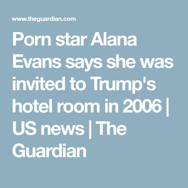 Porn star Alana Evans says she was invited to Trump's hotel room in 2006 | US news | The Guardian