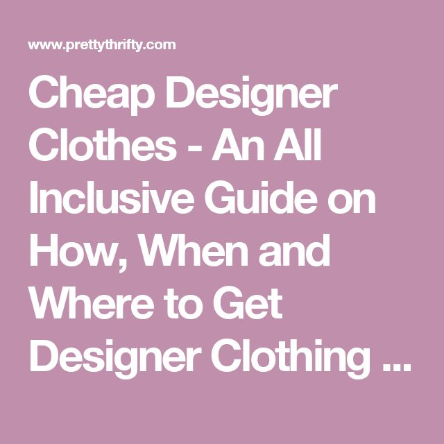 Cheap Designer Clothes - An All Inclusive Guide on How, When and Where to Get Designer Clothing for Less | PrettyThrifty.com