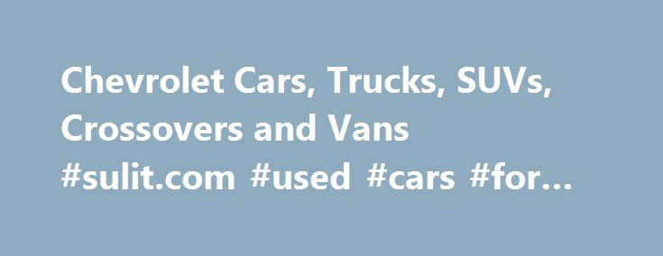 Chevrolet Cars, Trucks, SUVs, Crossovers and Vans #sulit.com #used #cars #for #sale http://cars.remmont.com/chevrolet-cars-trucks-suvs-crossovers-and-vans-sulit-com-used-cars-for-sale/  #diesel cars # Help Center * The Manufacturer's Suggested Retail Price excludes destination freight charge. tax, title, license, dealer fees and optional equipment. Click here to see all Chevrolet vehicles' destination freight charges. ***The Manufacturer's Suggested Retail Price excludes tax, title, license…
