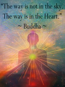 """""""The way is not in the sky. The way is in the Heart."""" ~ Buddha"""