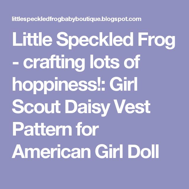 Little Speckled Frog - crafting lots of hoppiness!: Girl Scout Daisy Vest Pattern for American Girl Doll
