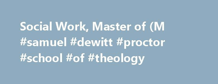 Social Work, Master of (M #samuel #dewitt #proctor #school #of #theology http://georgia.nef2.com/social-work-master-of-m-samuel-dewitt-proctor-school-of-theology/  # Social Work, Master of (M.S.W.)/Divinity, Master of (M.Div.) from the Baptist Theological Seminary at Richmond or the Samuel DeWitt Proctor School of Theology at Virginia Union University [combined] The combined Master of Social Work and Master of Divinity program is a four-year professional degree program offered by Virginia…