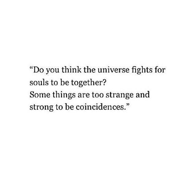 Do you think the universe fights for souls to be together? Some things are too strange and strong to be coincidences.