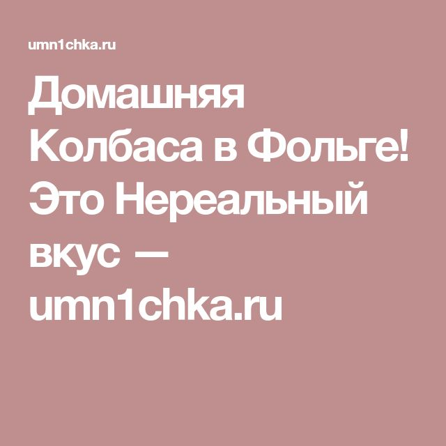 Домашняя Колбаса в Фольге! Это Нереальный вкус — umn1chka.ru