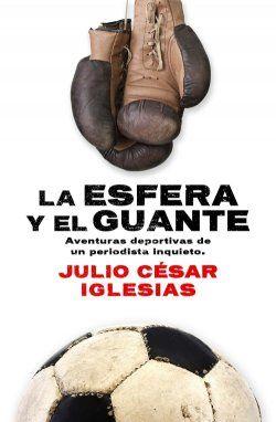 'La esfera y el guante', de Julio César Iglesias. Editorial Córner, octubre 2013. Antología de reportajes y artículos deportivos del autor.