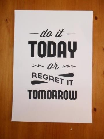 Do it today, or regret it tomorrow.