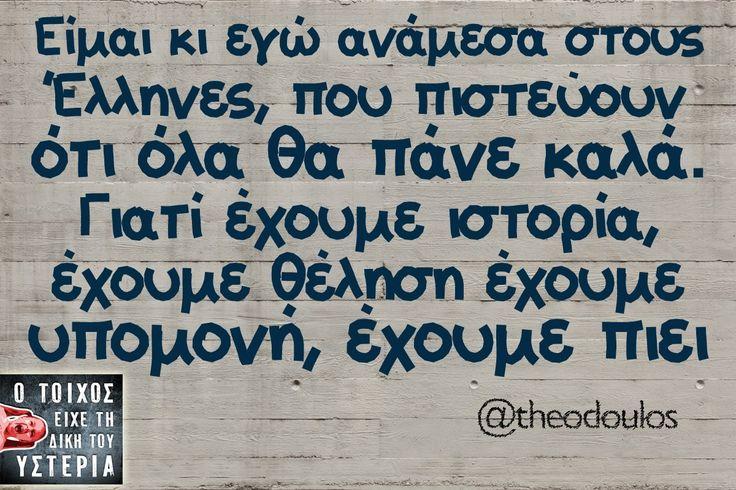 Είμαι κι εγώ ανάμεσα στους Έλληνες, που πιστεύουν ότι όλα θα πάνε καλά. Γιατί έχουμε ιστορία, έχουμε θέληση έχουμε υπομονή, έχουμε πιει