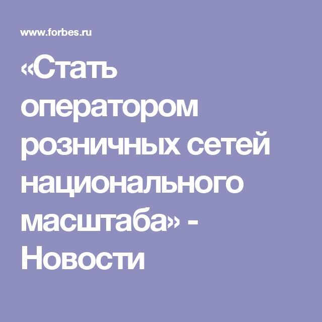 «Стать оператором розничных сетей национального масштаба» - Новости