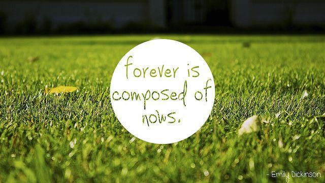 Forever is composed of nows.   Random Bin   Pinterest - 267 x 402 jpeg 26kB