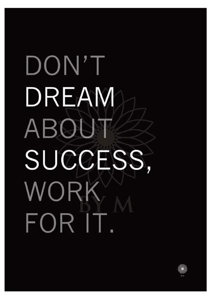 DON*T DREAM ABOUT SUCCESS WORK FOR IT: Black background with white and grey text.     Mål: 50 x 70 cm/DKK465      All prints are delivered in non-bleached paper tubes with a sticker on each, showing which print is inside along with specified dimensions.All prints are printed locally, on UV-resistant, FSC-certified paper.