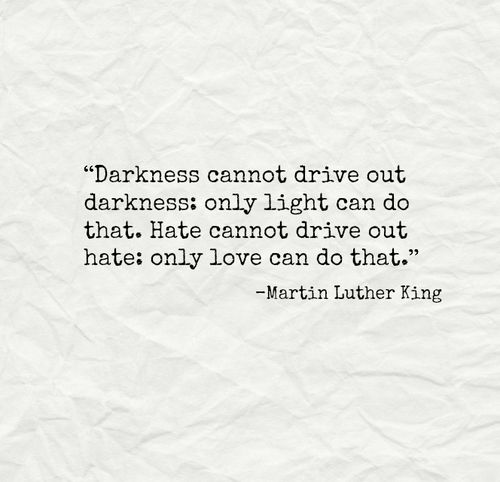 """""""Darkness cannot drive out darkness, only light can do that. Hate cannot drive out hate; only love can do that."""""""