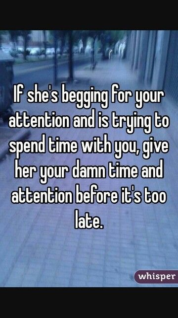 Give Her Your Time Attention Before Its Too Late Anything