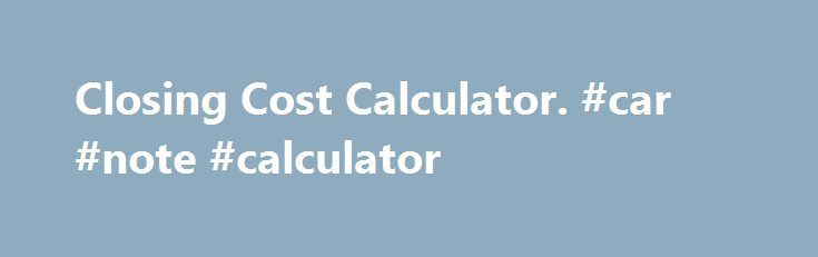 Closing Cost Calculator. #car #note #calculator http://loan-credit.nef2.com/closing-cost-calculator-car-note-calculator/  #fha loan calculator # Closing Cost Calculator Buying a home? Expect to find mortgage fees and closing costs. You're going to pay. A lot. But how? What's the best way? Pay them all now. or a little bit at a time? Are you really always better off paying them out of pocket today? What are my options, and how will they work out for me? For FHA or VA borrowers, upfront costs…