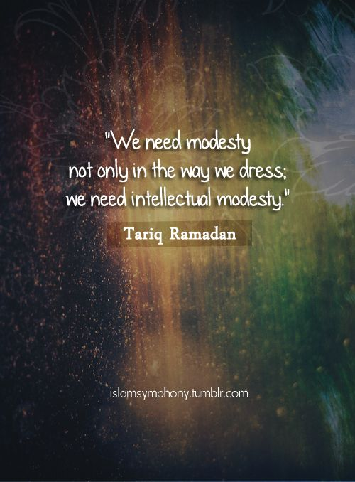 Tariq Ramadan Quote: ModestyOriginally found on: islamsymphonyOUR WEBSITES: IADB - IQDB - MBN - QN - QC -  ASMAA