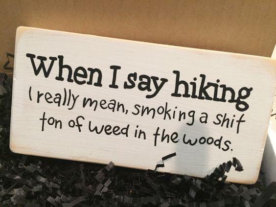 What Stoners Really Mean | Funny Weed Pics | Hiking Smoking Marijuana Stoner Humor | Funny Weed Signs What a stoner really means when they say they're going hiking in the woods... When I say hiking I really