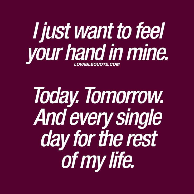 I just want to feel your hand in mine. Today. Tomorrow. And every single day for the rest of my life. ❤ #love #together #forever #quote