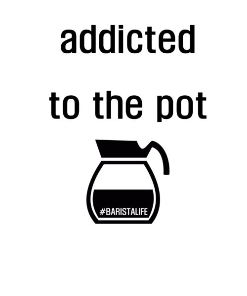 We are all 'Addicted to the Pot' but not the pot we're talking about ;) Baristas live with a pot of coffee in their hands, show your caffeine addiction pride!