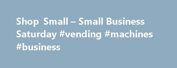Shop Small – Small Business Saturday #vending #machines #business http://business.remmont.com/shop-small-small-business-saturday-vending-machines-business/  #small business saturday # Browse: Shop Small Small Business Saturday On the 28th of November Downtown Anchorage is participating in Shop Small Business Saturday. a nation wide event put on by American Express to promote shopping at local small businesses! Every day is a big day for small businesses. Help make Small Business Saturday the…