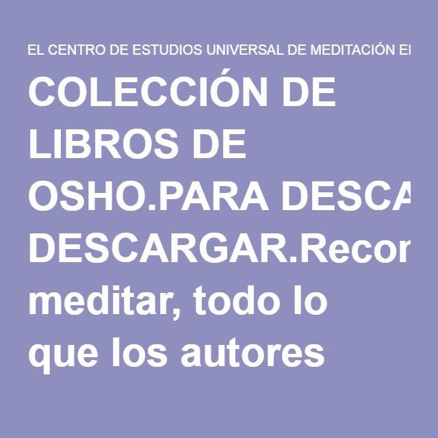 COLECCIÓN DE LIBROS DE OSHO.PARA DESCARGAR.Recomendamos meditar, todo lo que los autores escriben es fruto de su meditación. « EL CENTRO DE ESTUDIOS UNIVERSAL DE MEDITACIÓN EN ACCIÓN.