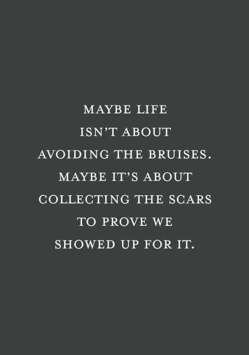 Maybe it's about collecting the scars to prove we showed up...
