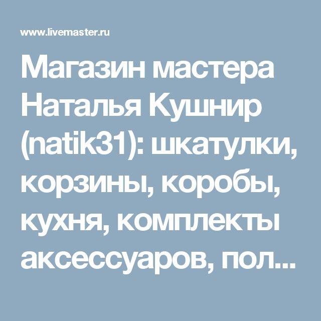 Магазин мастера Наталья Кушнир (natik31): шкатулки, корзины, коробы, кухня, комплекты аксессуаров, полки для специй