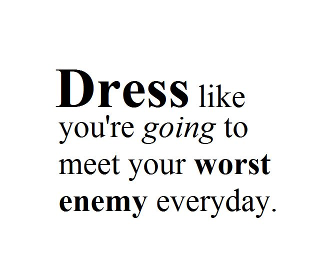 Everyday Love Quotes: Dress Like You Going To Meet Your Worst Enemy Everyday