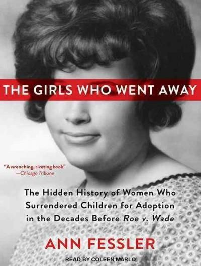 The Girls Who Went Away: The Hidden History of Women Who Surrendered Children for Adoption in the Decades Before R...