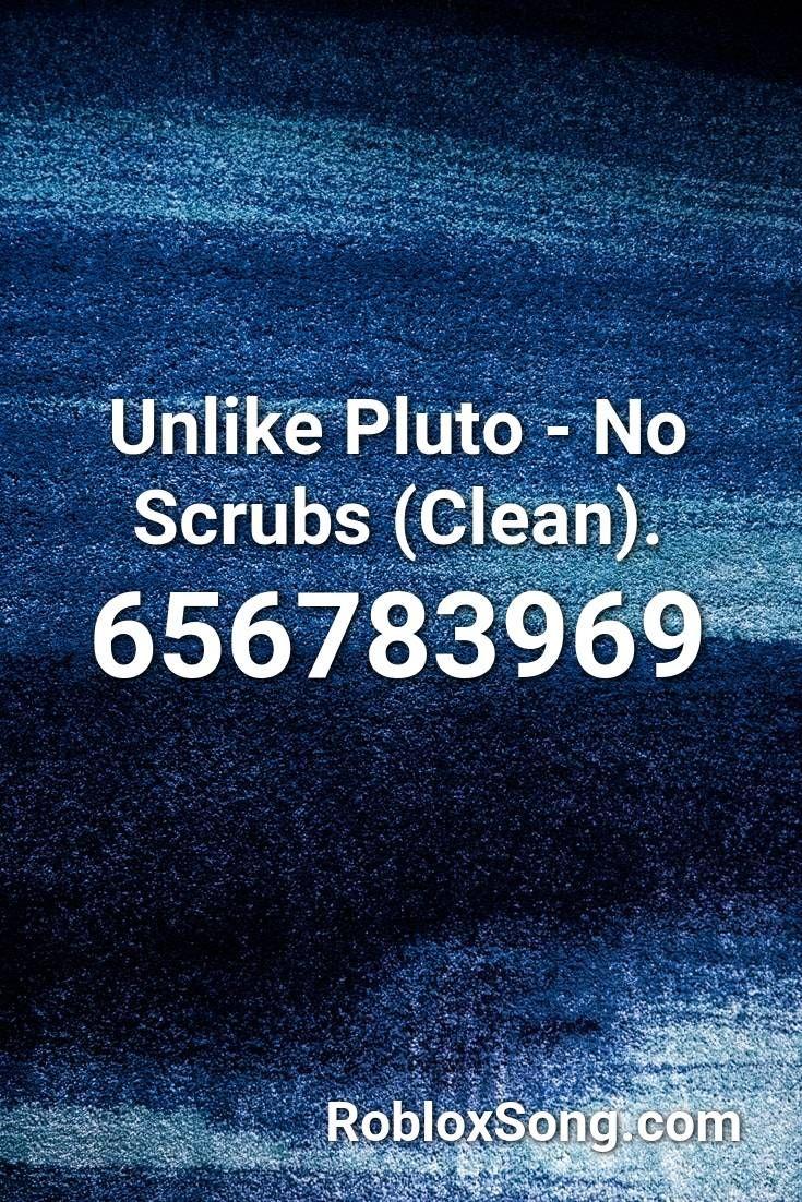Unlike Pluto No Scrubs Clean Roblox Id Roblox Music Codes