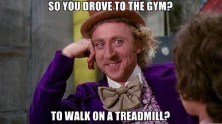 Image result for willy wonka meme you drove to the gym to walk on the treadmill
