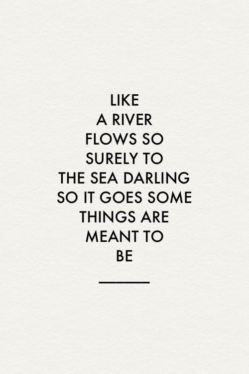 Like a river flows surely to the sea. Darling, so it goes. Some things are meant to be.