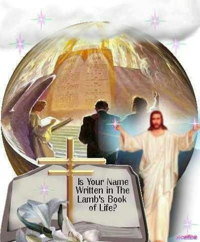 ~ Lamb's Book of Life ~  your name must be in here, there is no other way.