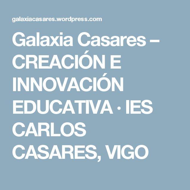 Galaxia Casares – CREACIÓN E INNOVACIÓN EDUCATIVA · IES CARLOS CASARES, VIGO