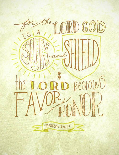 """Sun & Shield - Psalm 84:11"" by Crystal Tuxhornchesapeake, VA // ""For the Lord God is a sun and shield; the Lord bestows favor and honor."" Psalm 84:11  Hand-lettered verse, with digitally added texture background. // Imagekind.com -- Buy stunning, museum-quality fine art prints, framed prints, and canvas prints directly from independent working artists and photographers."