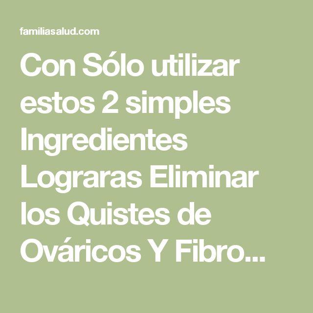 Con Sólo utilizar estos 2 simples Ingredientes Lograras Eliminar los Quistes de Ováricos Y Fibromas de forma Natural - FamiliaSalud.com