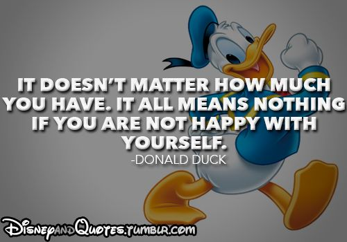 """""""It doesn't matter how much you have. It all means nothing if you are not happy with yourself."""" –Donald Duck"""